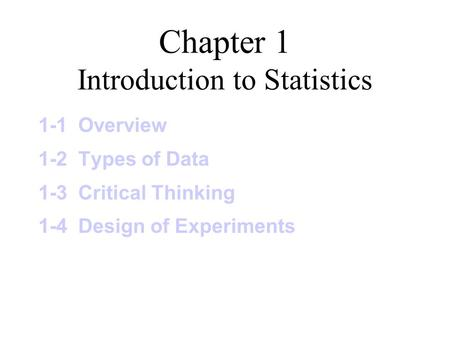 Chapter 1 Introduction to Statistics 1-1 Overview 1-2 Types of Data 1-3 Critical Thinking 1-4 Design of Experiments.