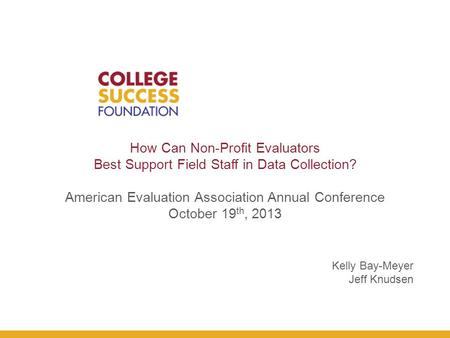 How Can Non-Profit Evaluators Best Support Field Staff in Data Collection? American Evaluation Association Annual Conference October 19 th, 2013 Kelly.