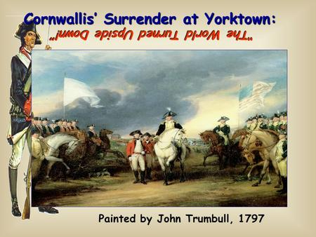 "Cornwallis' Surrender at Yorktown: Painted by John Trumbull, 1797 ""The World Turned Upside Down!"""