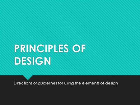 PRINCIPLES OF DESIGN Directions or guidelines for using the elements of design.
