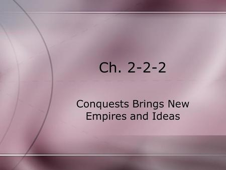 Ch. 2-2-2 Conquests Brings New Empires and Ideas.