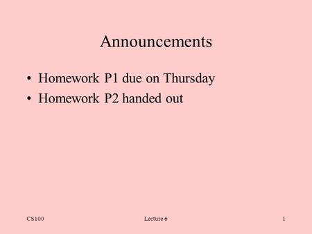CS100Lecture 61 Announcements Homework P1 due on Thursday Homework P2 handed out.