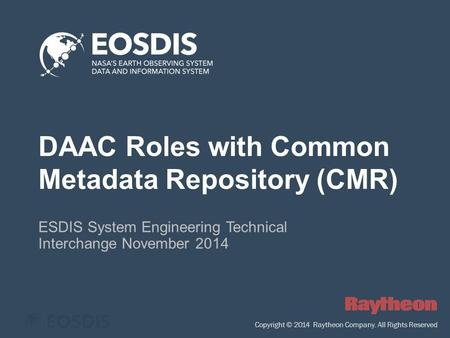DAAC Roles with Common Metadata Repository (CMR) ESDIS System Engineering Technical Interchange November 2014 Copyright © 2014 Raytheon Company. All Rights.