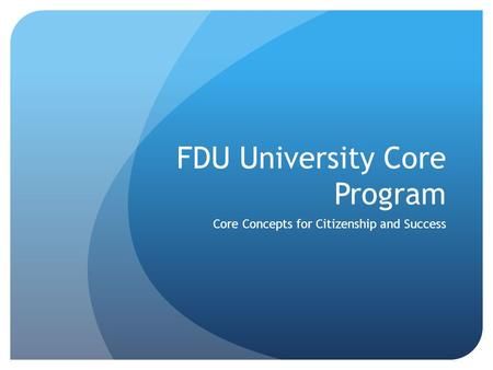 FDU University Core Program Core Concepts for Citizenship and Success.