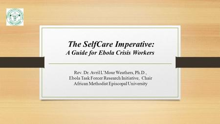 The SelfCare Imperative: A Guide for Ebola Crisis Workers Rev. Dr. Avril L'Mour Weathers, Ph.D., Ebola Task Forcer Research Initiative, Chair African Methodist.