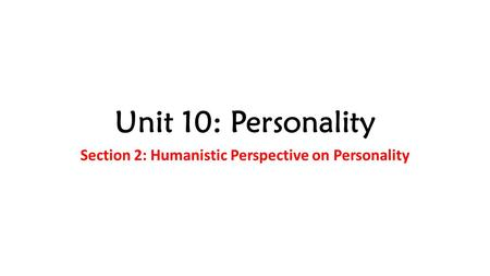 Unit 10: Personality Section 2: Humanistic Perspective on Personality.