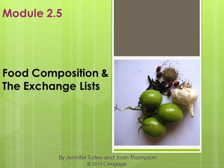 Food Composition & The Exchange Lists By Jennifer Turley and Joan Thompson © 2013 Cengage Module 2.5.