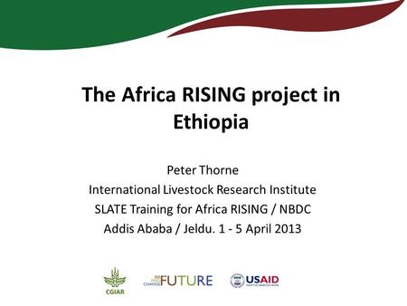 The Africa RISING project in Ethiopia Peter Thorne International Livestock Research Institute SLATE Training for Africa RISING / NBDC Addis Ababa / Jeldu.