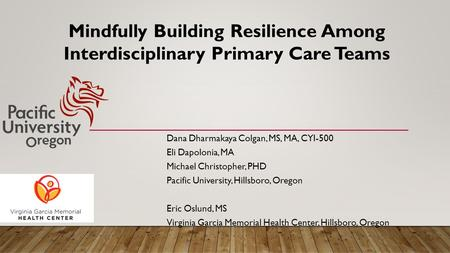 Mindfully Building Resilience Among Interdisciplinary Primary Care Teams Dana Dharmakaya Colgan, MS, MA, CYI-500 Eli Dapolonia, MA Michael Christopher,