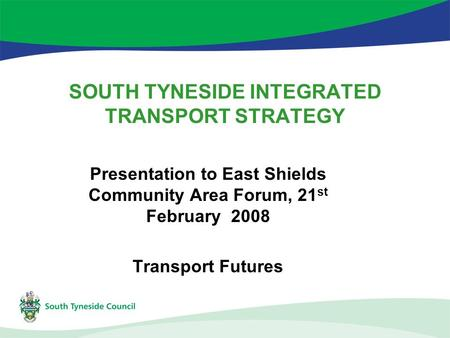 SOUTH TYNESIDE INTEGRATED TRANSPORT STRATEGY Presentation to East Shields Community Area Forum, 21 st February 2008 Transport Futures.