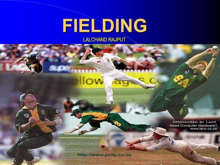 "FIELDING LALCHAND RAJPUT. What is FIELDING ? ""The Technique associated with receiving and delivering the ball"" The most important and enjoyable part of."