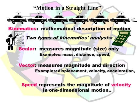 """Motion in a Straight Line"" Two types of kinematics' analysis: Scalar: measures magnitude (size) only Examples: mass, distance, speed, Vector: measures."