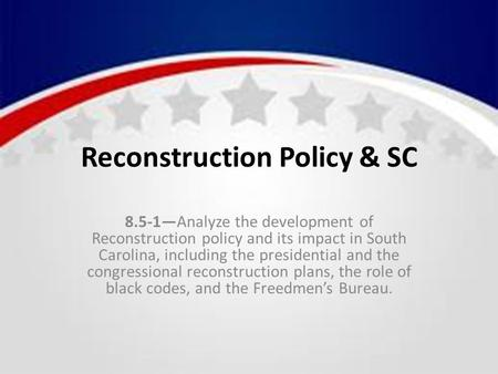 Reconstruction Policy & SC 8.5-1—Analyze the development of Reconstruction policy and its impact in South Carolina, including the presidential and the.