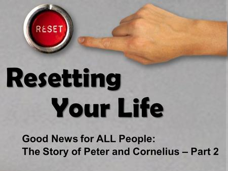 Resetting Your Life Good News for ALL People: The Story of Peter and Cornelius – Part 2.