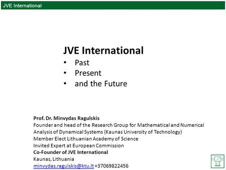 JVE International PAST|PRESENT|FUTURE JVE International Past Present and the Future Prof. Dr. Minvydas Ragulskis Founder and head of the Research Group.