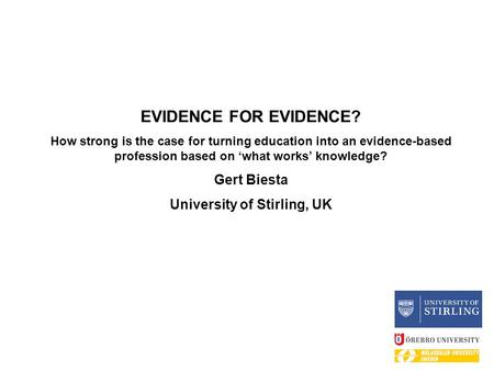 EVIDENCE FOR EVIDENCE? How strong is the case for turning education into an evidence-based profession based on 'what works' knowledge? Gert Biesta University.
