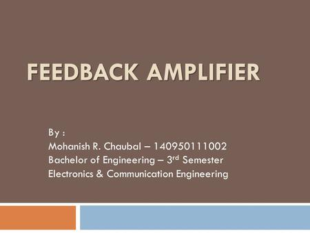 FEEDBACK AMPLIFIER By : Mohanish R. Chaubal – 140950111002 Bachelor of Engineering – 3 rd Semester Electronics & Communication Engineering.