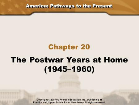 America: Pathways to the Present Chapter 20 The Postwar Years at Home (1945–1960) Copyright © 2005 by Pearson Education, Inc., publishing as Prentice Hall,