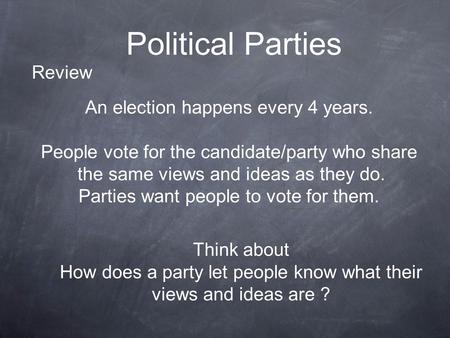 Political Parties An election happens every 4 years. People vote for the candidate/party who share the same views and ideas as they do. Parties want people.
