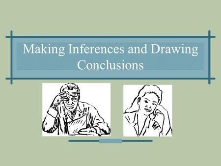 Making Inferences and Drawing Conclusions. Definitions An inference is a logical conclusion that is based on what an author has stated. A conclusion is.