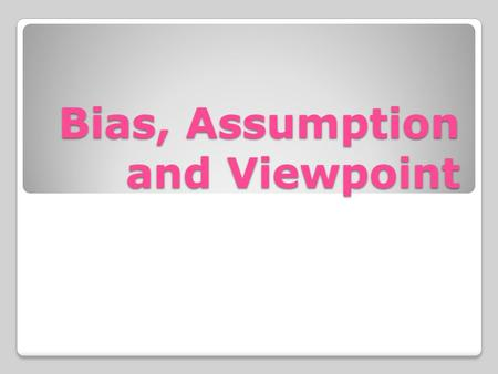 Bias, Assumption and Viewpoint. Bias A bias is a strong leaning in either a positive or negative direction. A bias is very similar to a prejudice.
