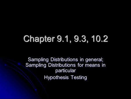 Chapter 9.1, 9.3, 10.2 Sampling Distributions in general; Sampling Distributions for means in particular Hypothesis Testing.