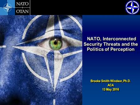 Brooke Smith-Windsor, Ph.D. ACA 13 May 2016 Brooke Smith-Windsor, Ph.D. ACA 13 May 2016 NATO, Interconnected Security Threats and the Politics of Perception.