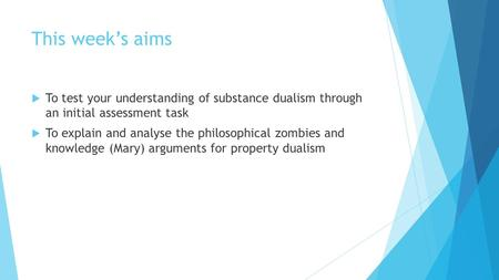 This week's aims  To test your understanding of substance dualism through an initial assessment task  To explain and analyse the philosophical zombies.