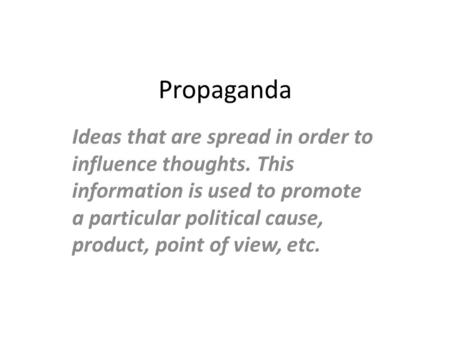 Propaganda Ideas that are spread in order to influence thoughts. This information is used to promote a particular political cause, product, point of view,