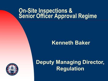 On-Site Inspections & Senior Officer Approval Regime Kenneth Baker Deputy Managing Director, Regulation.