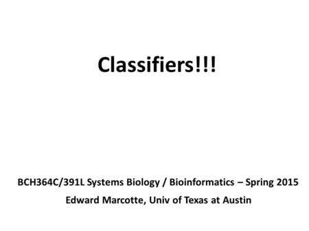 Classifiers!!! BCH364C/391L Systems Biology / Bioinformatics – Spring 2015 Edward Marcotte, Univ of Texas at Austin.