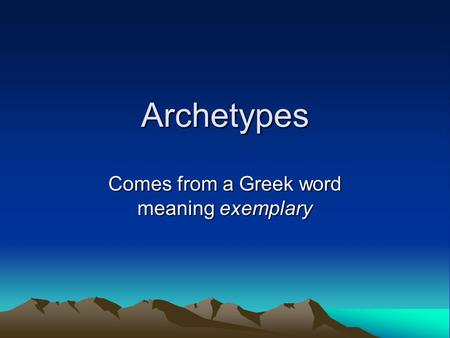 Archetypes Comes from a Greek word meaning exemplary.