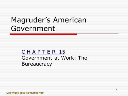 1 Copyright, 2000 © Prentice Hall Magruder's American Government C H A P T E R 15 Government at Work: The Bureaucracy.
