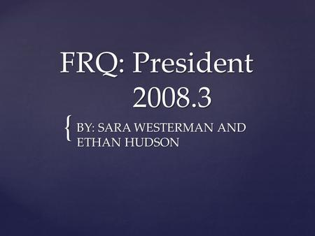 { FRQ: President 2008.3 BY: SARA WESTERMAN AND ETHAN HUDSON.