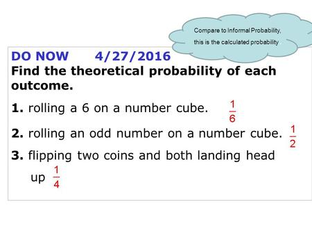 DO NOW 4/27/2016 Find the theoretical probability of each outcome. 1. rolling a 6 on a number cube. 2. rolling an odd number on a number cube. 3. flipping.