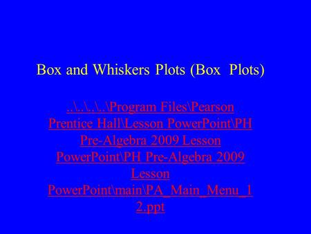 Box and Whiskers Plots (Box Plots)..\..\..\..\Program Files\Pearson Prentice Hall\Lesson PowerPoint\PH Pre-Algebra 2009 Lesson PowerPoint\PH Pre-Algebra.