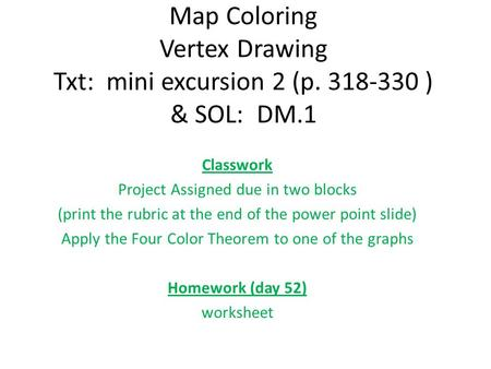Map Coloring Vertex Drawing Txt: mini excursion 2 (p. 318-330 ) & SOL: DM.1 Classwork Project Assigned due in two blocks (print the rubric at the end of.
