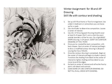 Winter Assignment for IB and AP Drawing Still life with contour and shading 1.Set up still life at home or floral arrangement. Use a desk in bedroom or.