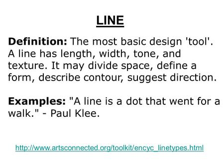 LINE Definition: The most basic design 'tool'. A line has length, width, tone, and texture. It may divide space, define a form, describe contour, suggest.