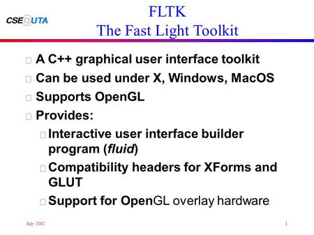 July 20021 FLTK The Fast Light Toolkit • A C++ graphical user interface toolkit • Can be used under X, Windows, MacOS • Supports OpenGL • Provides: – Interactive.