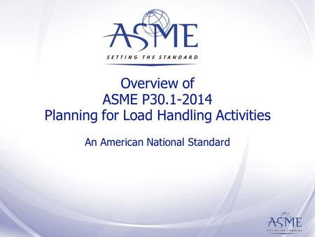 Overview of ASME P30.1-2014 Planning for Load Handling Activities An American National Standard.