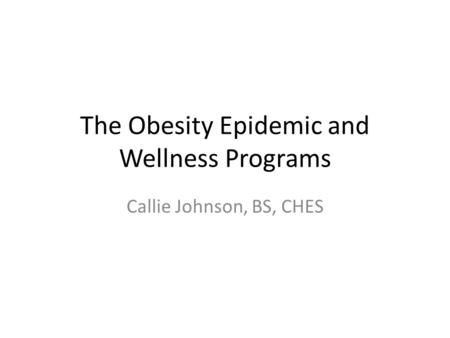 The Obesity Epidemic and Wellness Programs Callie Johnson, BS, CHES.