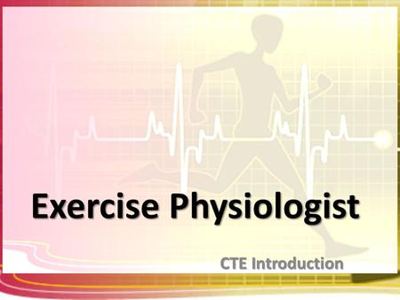 Exercise Physiologist CTE Introduction. What is an Exercise Physiologist? Exercise Physiologists find ways to improve and maintain a person's overall.