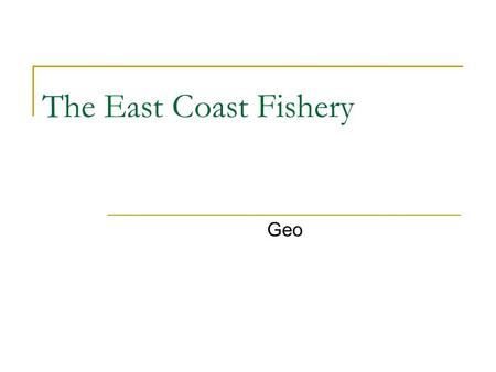 The East Coast Fishery Geo. Newfoundland and Labrador Nova Scotia Prince Edward Island New Brunswick Quebec.