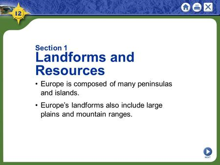 Section 1 Landforms and Resources Europe is composed of many peninsulas and islands. Europe's landforms also include large plains and mountain ranges.