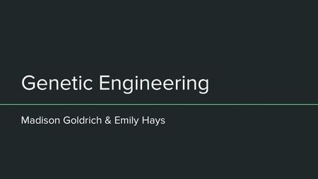 Genetic Engineering Madison Goldrich & Emily Hays.