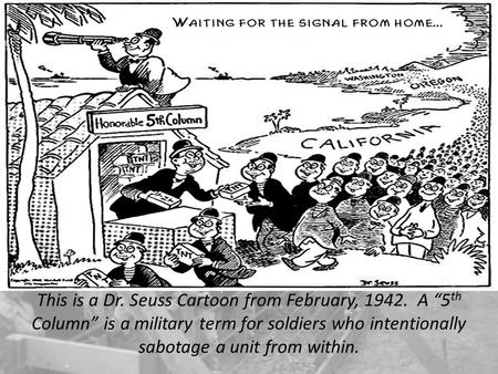 "This is a Dr. Seuss Cartoon from February, 1942. A ""5 th Column"" is a military term for soldiers who intentionally sabotage a unit from within."