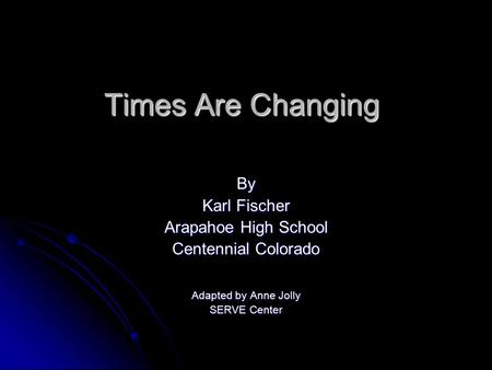 Times Are Changing By Karl Fischer Arapahoe High School Centennial Colorado Adapted by Anne Jolly SERVE Center.