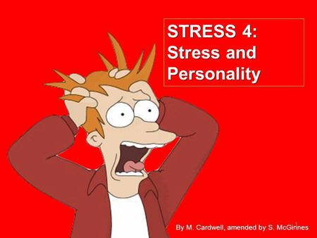 1 STRESS 4: Stress and Personality By M. Cardwell, amended by S. McGinnes.