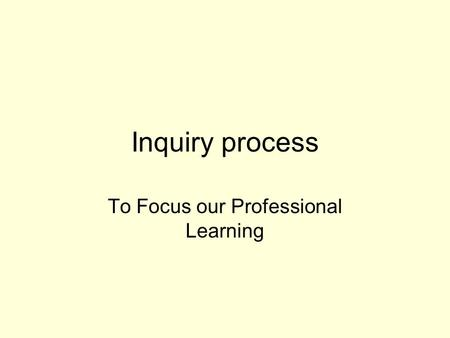 Inquiry process To Focus our Professional Learning.